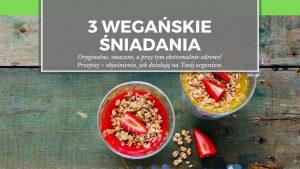 3 wegańskie śniadania – oryginalne, smaczne, a przy tym ekstremalnie zdrowe! Przepisy + objaśnienia, jak działają na Twój organizm.